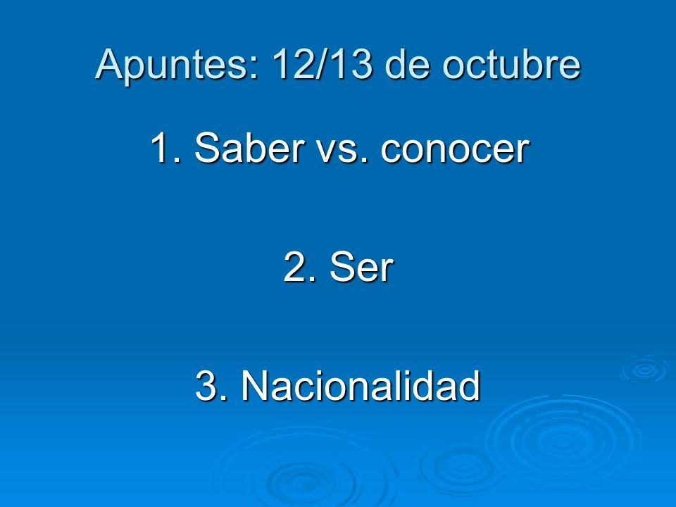 Apuntes: 12/13 de octubre 1. Saber vs. conocer 2. Ser 3. Nacionalidad