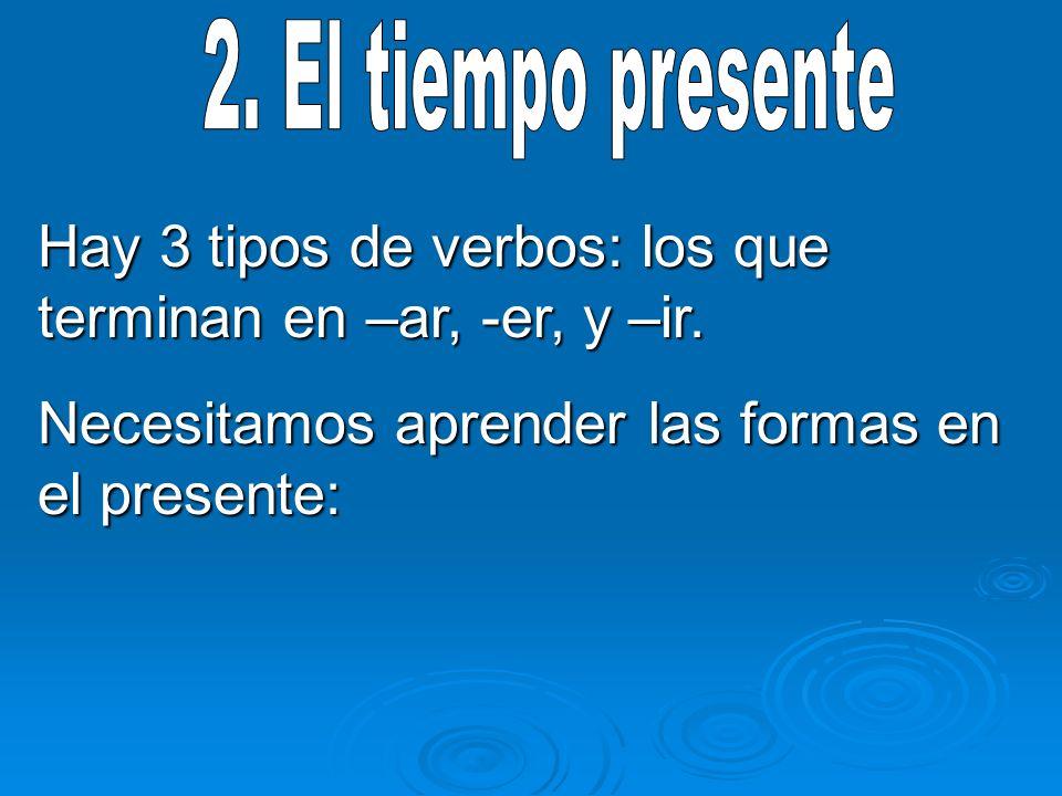 Hay 3 tipos de verbos: los que terminan en –ar, -er, y –ir. Necesitamos aprender las formas en el presente: