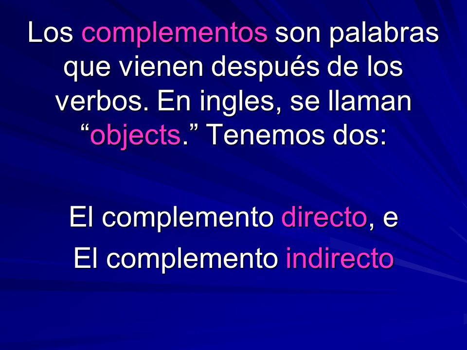 Los complementos son palabras que vienen después de los verbos. En ingles, se llamanobjects. Tenemos dos: El complemento directo, e El complemento ind