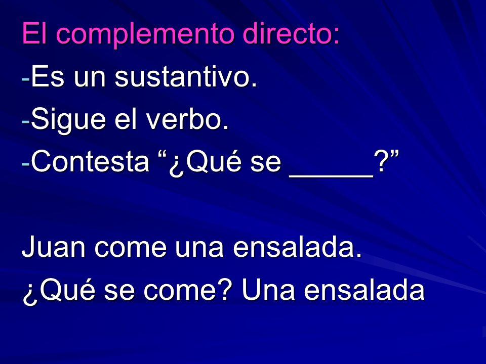 El complemento directo: - Es un sustantivo. - Sigue el verbo. - Contesta ¿Qué se _____? Juan come una ensalada. ¿Qué se come? Una ensalada