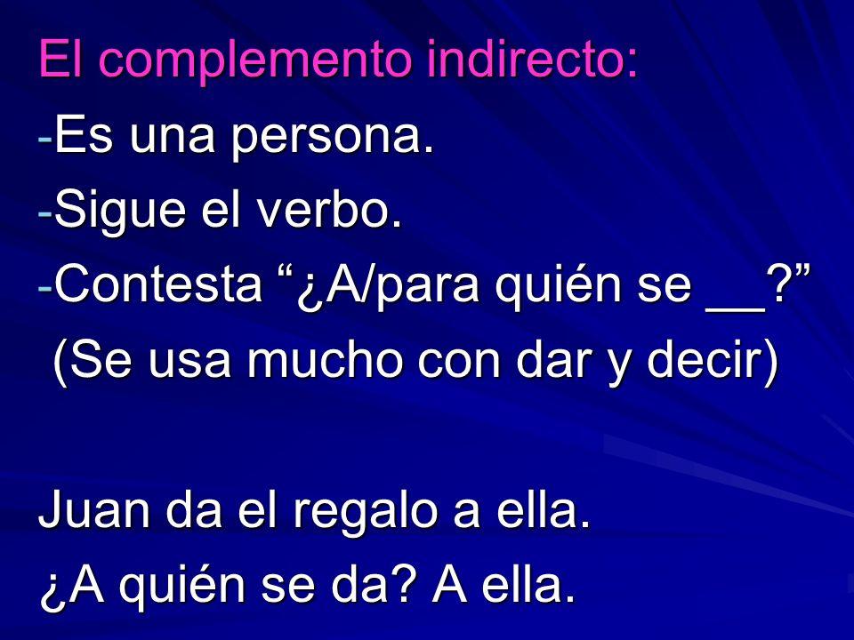 El complemento indirecto: - Es una persona. - Sigue el verbo. - Contesta ¿A/para quién se __? (Se usa mucho con dar y decir) (Se usa mucho con dar y d