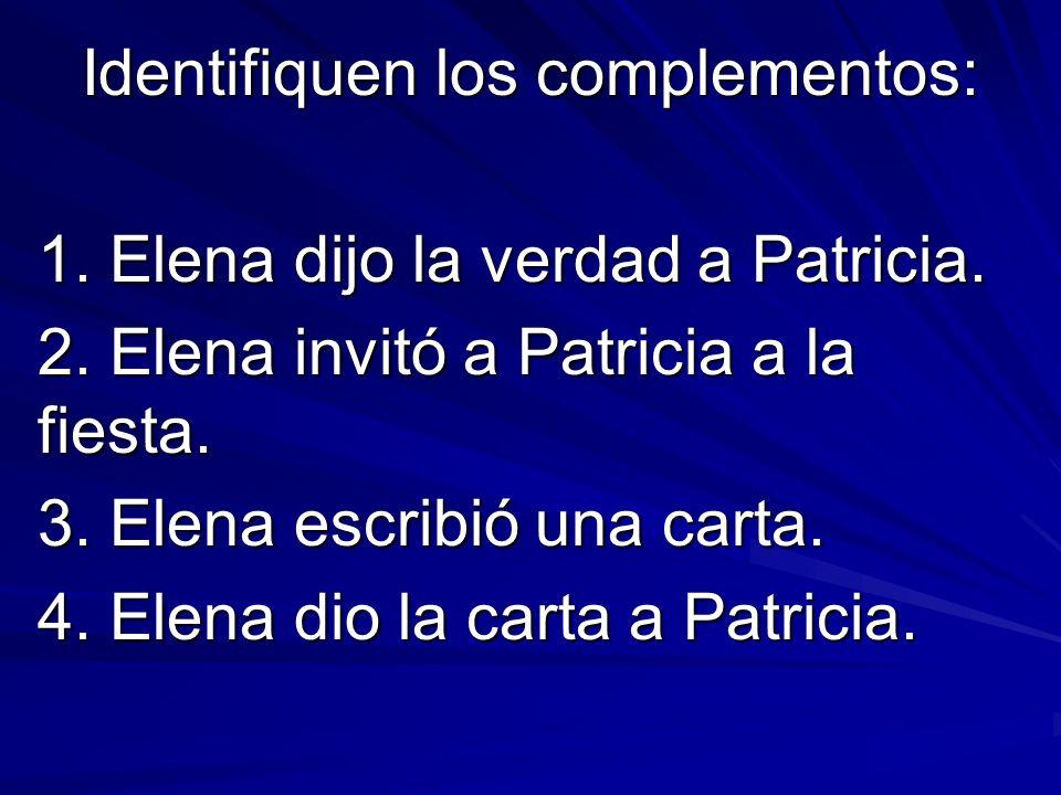 Identifiquen los complementos: 1. Elena dijo la verdad a Patricia. 2. Elena invitó a Patricia a la fiesta. 3. Elena escribió una carta. 4. Elena dio l