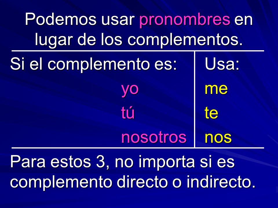 Podemos usar pronombres en lugar de los complementos. Si el complemento es:Usa: yome túte nosotrosnos Para estos 3, no importa si es complemento direc
