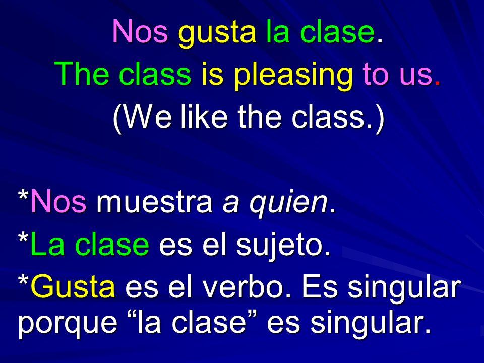 Nos gusta la clase. The class is pleasing to us. (We like the class.) *Nos muestra a quien. *La clase es el sujeto. *Gusta es el verbo. Es singular po
