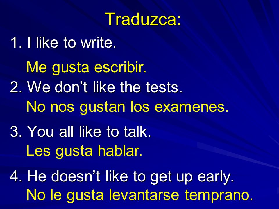 Traduzca: 1. I like to write. 2. We dont like the tests. 3. You all like to talk. 4. He doesnt like to get up early. No nos gustan los examenes. Me gu