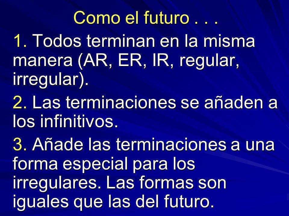Como el futuro... 1. Todos terminan en la misma manera (AR, ER, IR, regular, irregular).