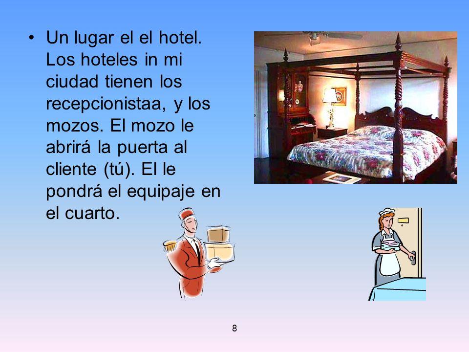 8 Un lugar el el hotel. Los hoteles in mi ciudad tienen los recepcionistaa, y los mozos. El mozo le abrirá la puerta al cliente (tú). El le pondrá el
