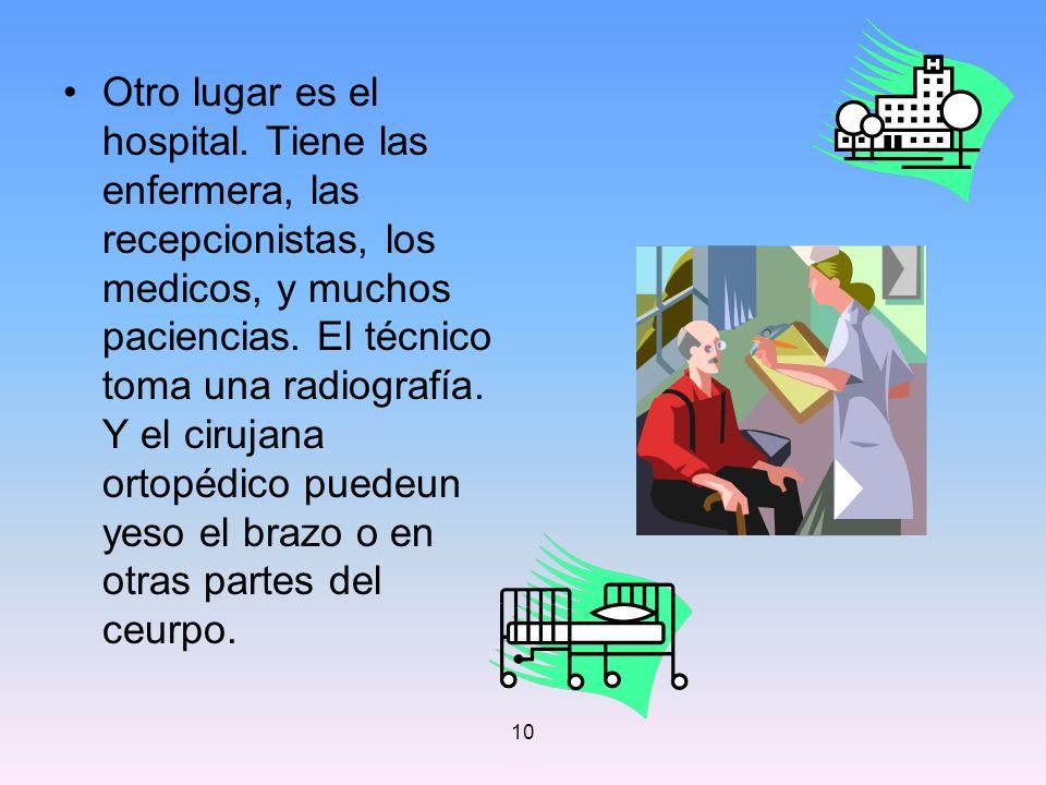 10 Otro lugar es el hospital. Tiene las enfermera, las recepcionistas, los medicos, y muchos paciencias. El técnico toma una radiografía. Y el cirujan