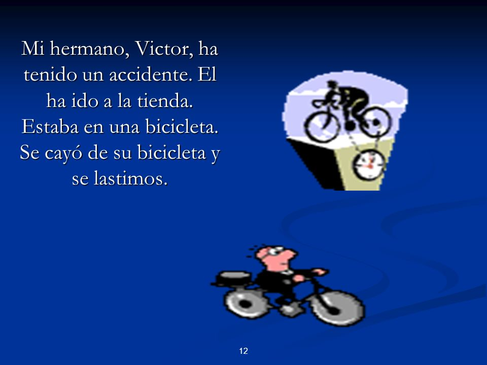 12 Mi hermano, Victor, ha tenido un accidente. El ha ido a la tienda. Estaba en una bicicleta. Se cayó de su bicicleta y se lastimos.