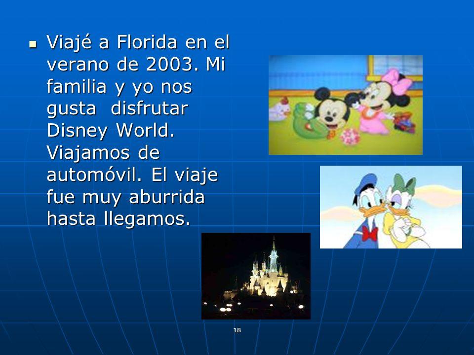 18 Viajé a Florida en el verano de 2003. Mi familia y yo nos gusta disfrutar Disney World. Viajamos de automóvil. El viaje fue muy aburrida hasta lleg