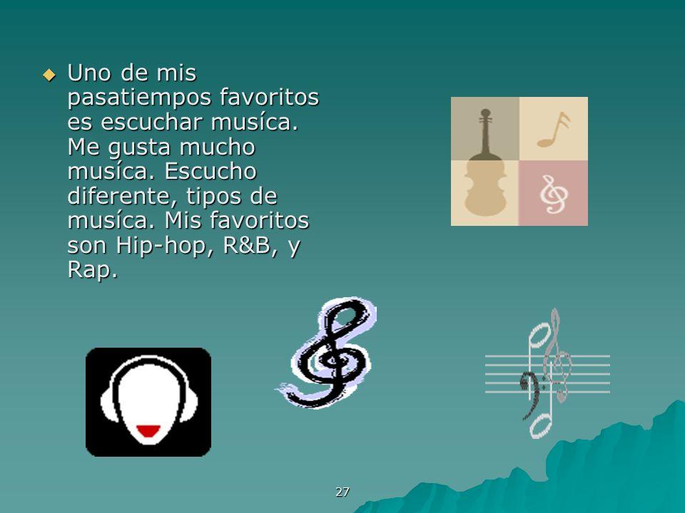 27 Uno de mis pasatiempos favoritos es escuchar musíca. Me gusta mucho musíca. Escucho diferente, tipos de musíca. Mis favoritos son Hip-hop, R&B, y R