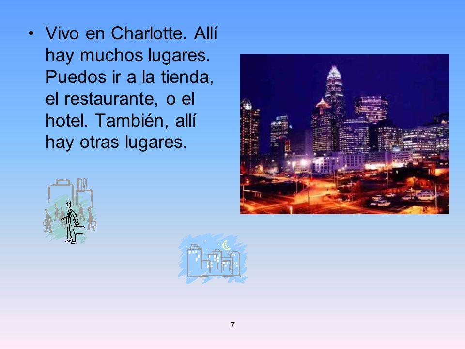 7 Vivo en Charlotte. Allí hay muchos lugares. Puedos ir a la tienda, el restaurante, o el hotel. También, allí hay otras lugares.
