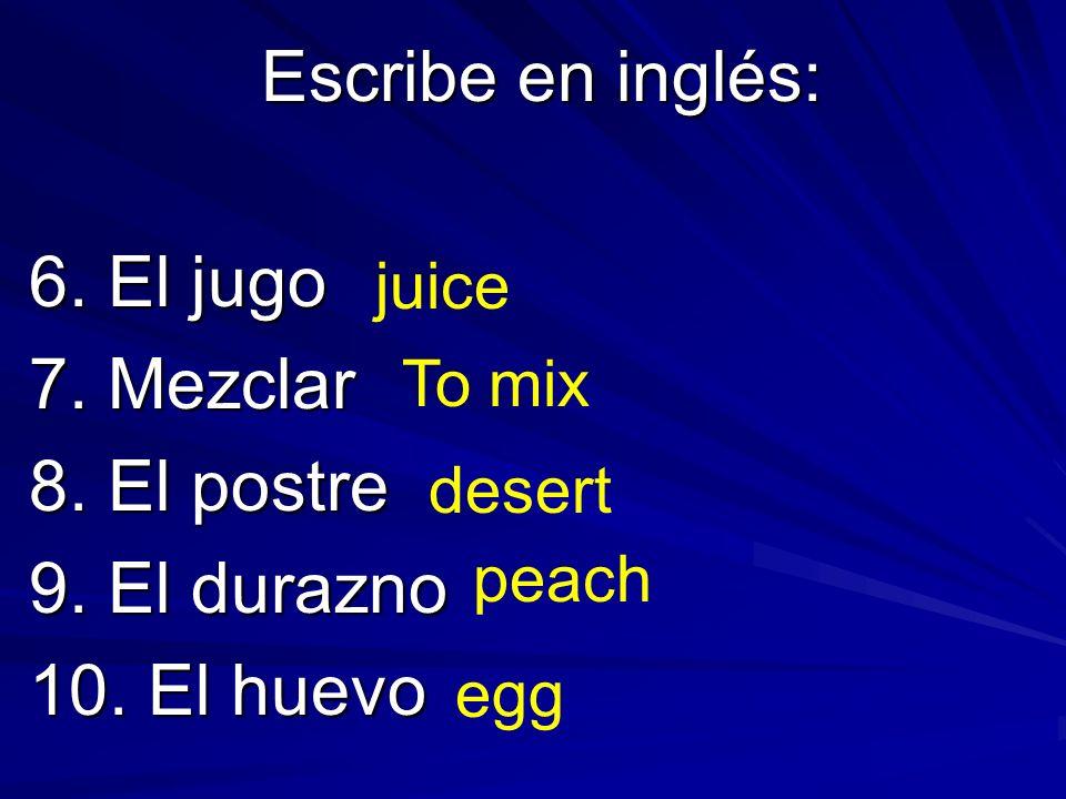 Escribe en inglés: 6. El jugo 7. Mezclar 8. El postre 9. El durazno 10. El huevo juice To mix desert peach egg