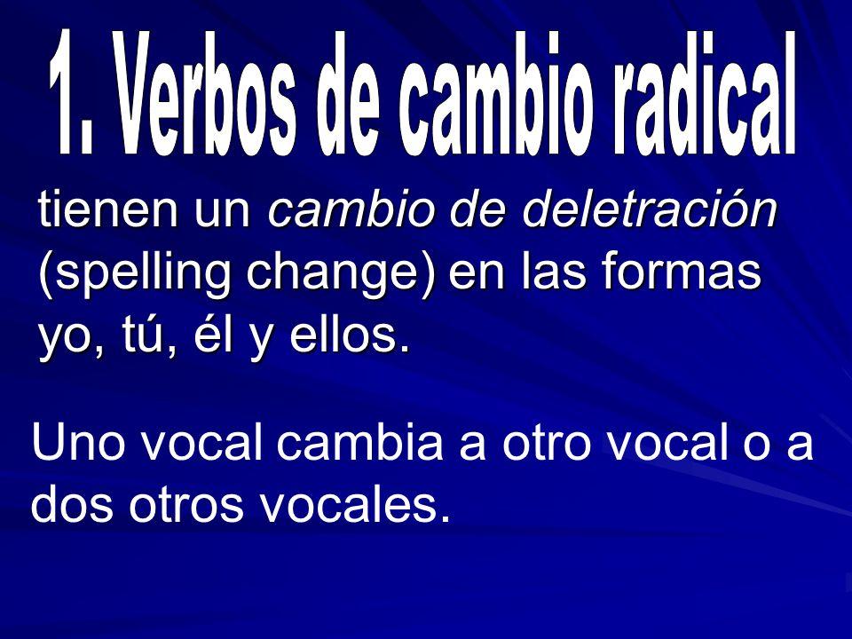 tienen un cambio de deletración (spelling change) en las formas yo, tú, él y ellos. Uno vocal cambia a otro vocal o a dos otros vocales.