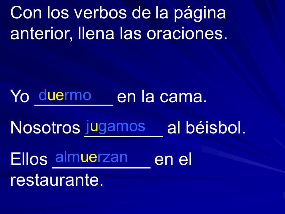 Con los verbos de la página anterior, llena las oraciones. Yo ________ en la cama. Nosotros ________ al béisbol. Ellos __________ en el restaurante. d