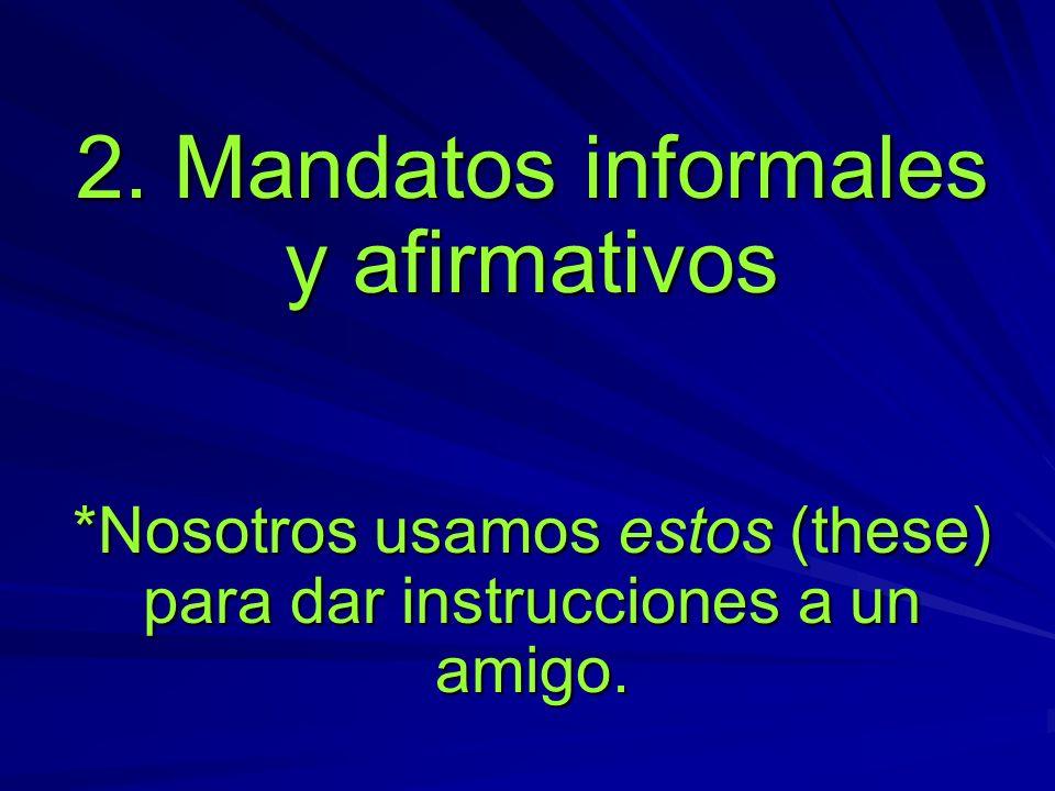 2. Mandatos informales y afirmativos *Nosotros usamos estos (these) para dar instrucciones a un amigo.