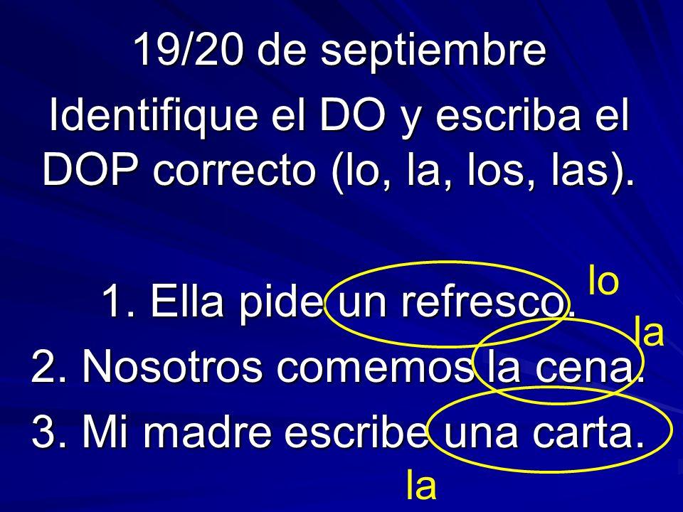 19/20 de septiembre Identifique el DO y escriba el DOP correcto (lo, la, los, las). 1. Ella pide un refresco. 2. Nosotros comemos la cena. 3. Mi madre