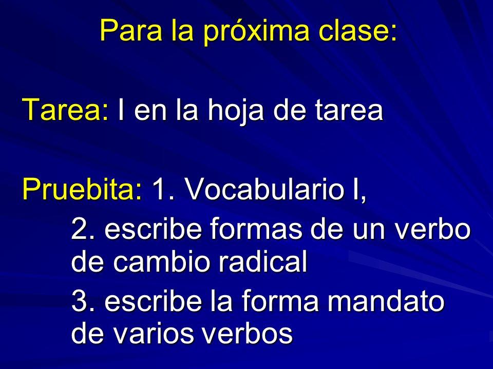 Para la próxima clase: Tarea: I en la hoja de tarea Pruebita: 1. Vocabulario I, 2. escribe formas de un verbo de cambio radical 3. escribe la forma ma
