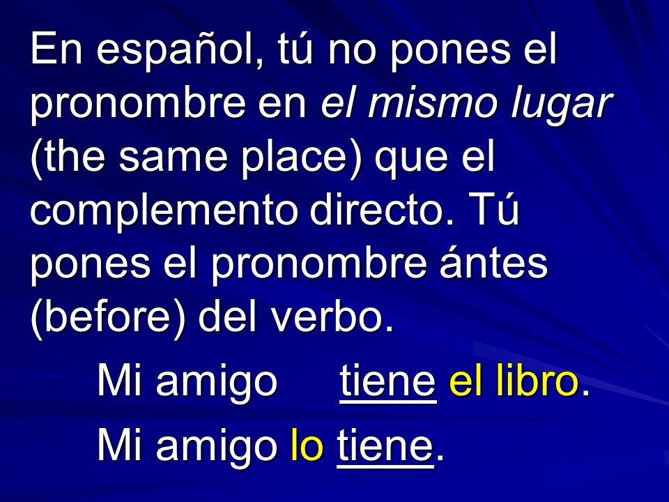 En español, tú no pones el pronombre en el mismo lugar (the same place) que el complemento directo.