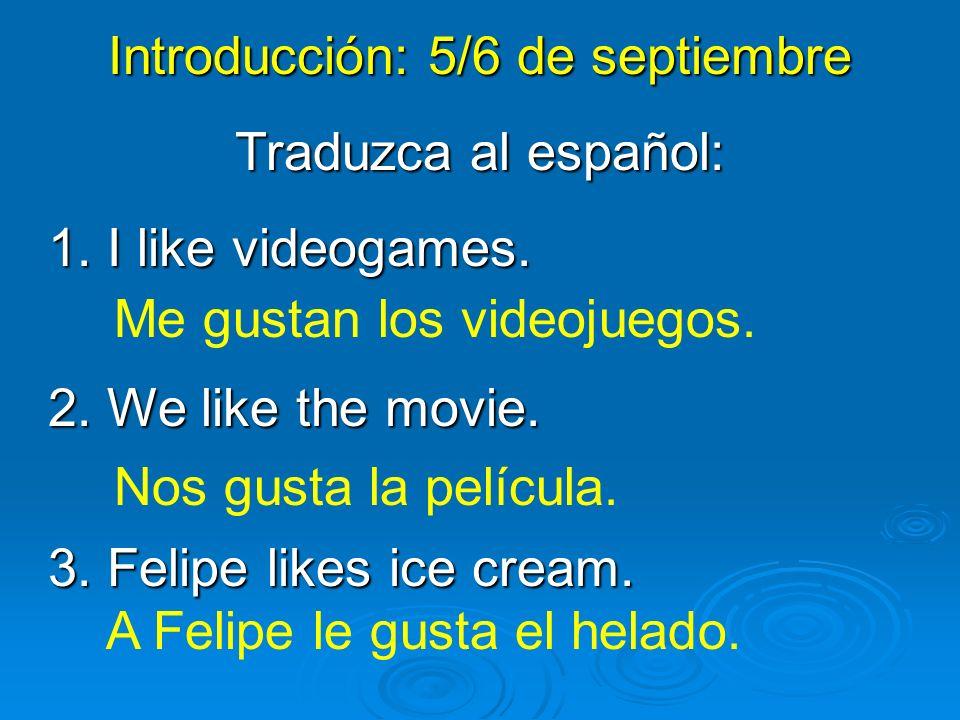 Introducción: 5/6 de septiembre Traduzca al español: 1. I like videogames. 2. We like the movie. 3. Felipe likes ice cream. Me gustan los videojuegos.