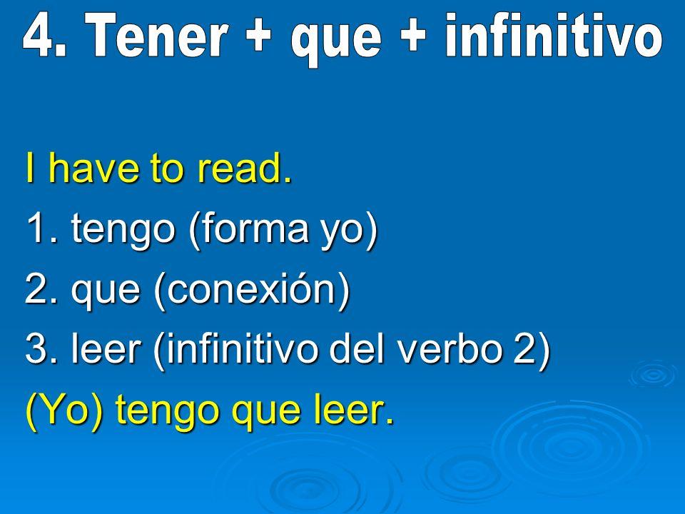 I have to read. 1. tengo (forma yo) 2. que (conexión) 3. leer (infinitivo del verbo 2) (Yo) tengo que leer.