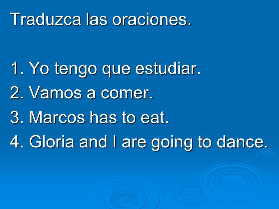 Traduzca las oraciones. 1. Yo tengo que estudiar. 2. Vamos a comer. 3. Marcos has to eat. 4. Gloria and I are going to dance.