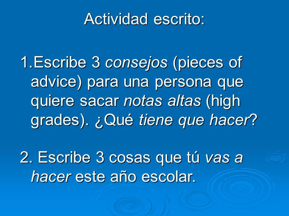 Actividad escrito: 1.Escribe 3 consejos (pieces of advice) para una persona que quiere sacar notas altas (high grades). ¿Qué tiene que hacer? 2. Escri