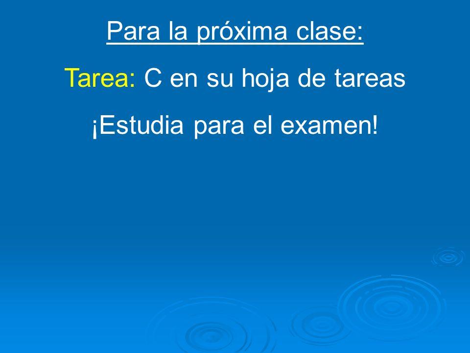 Para la próxima clase: Tarea: C en su hoja de tareas ¡Estudia para el examen!