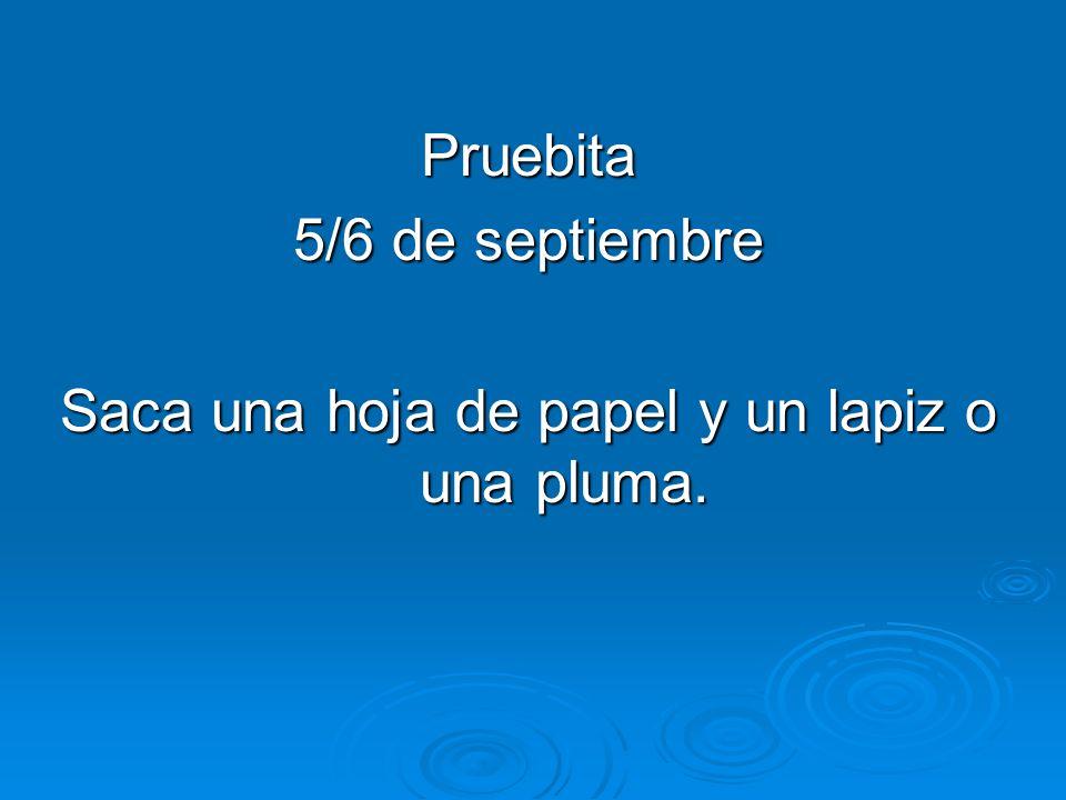 Pruebita 5/6 de septiembre Saca una hoja de papel y un lapiz o una pluma.
