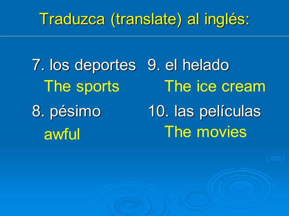 Traduzca (translate) al inglés: 7. los deportes9. el helado 8. pésimo10. las películas The sports awful The ice cream The movies