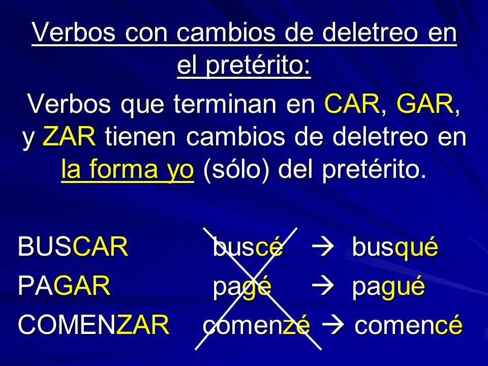 Verbos con cambios de deletreo en el pretérito: Verbos que terminan en CAR, GAR, y ZAR tienen cambios de deletreo en la forma yo (sólo) del pretérito.