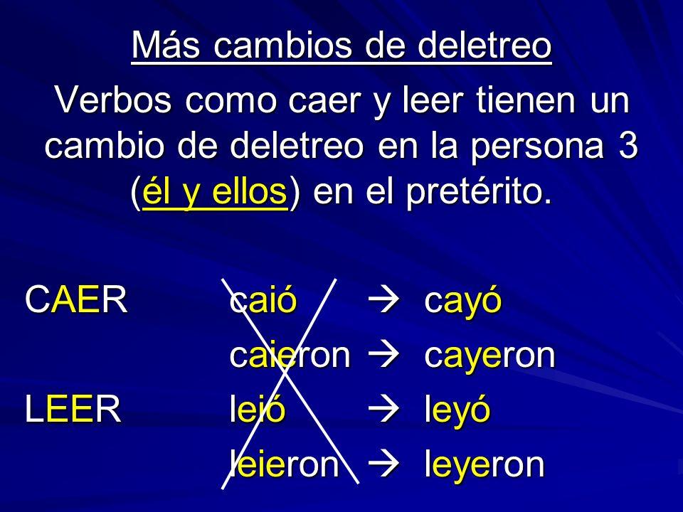Más cambios de deletreo Verbos como caer y leer tienen un cambio de deletreo en la persona 3 (él y ellos) en el pretérito. CAERcaió cayó caieron cayer
