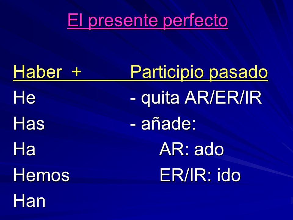 El presente perfecto Haber + Participio pasado He- quita AR/ER/IR Has- añade: HaAR: ado HemosER/IR: ido Han