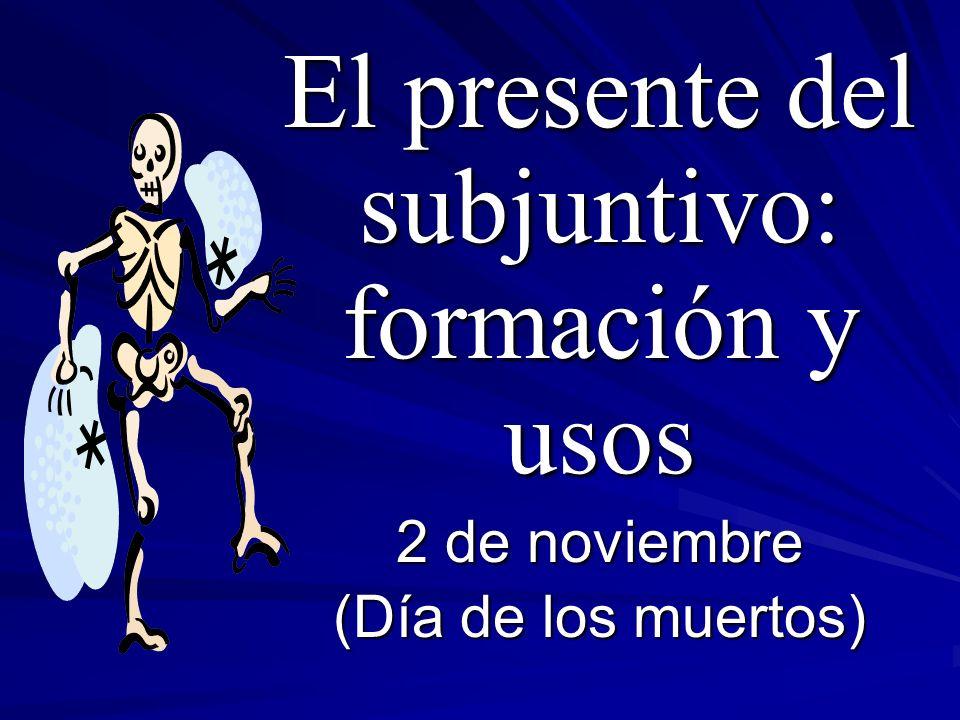 El presente del subjuntivo: formación y usos 2 de noviembre (Día de los muertos)