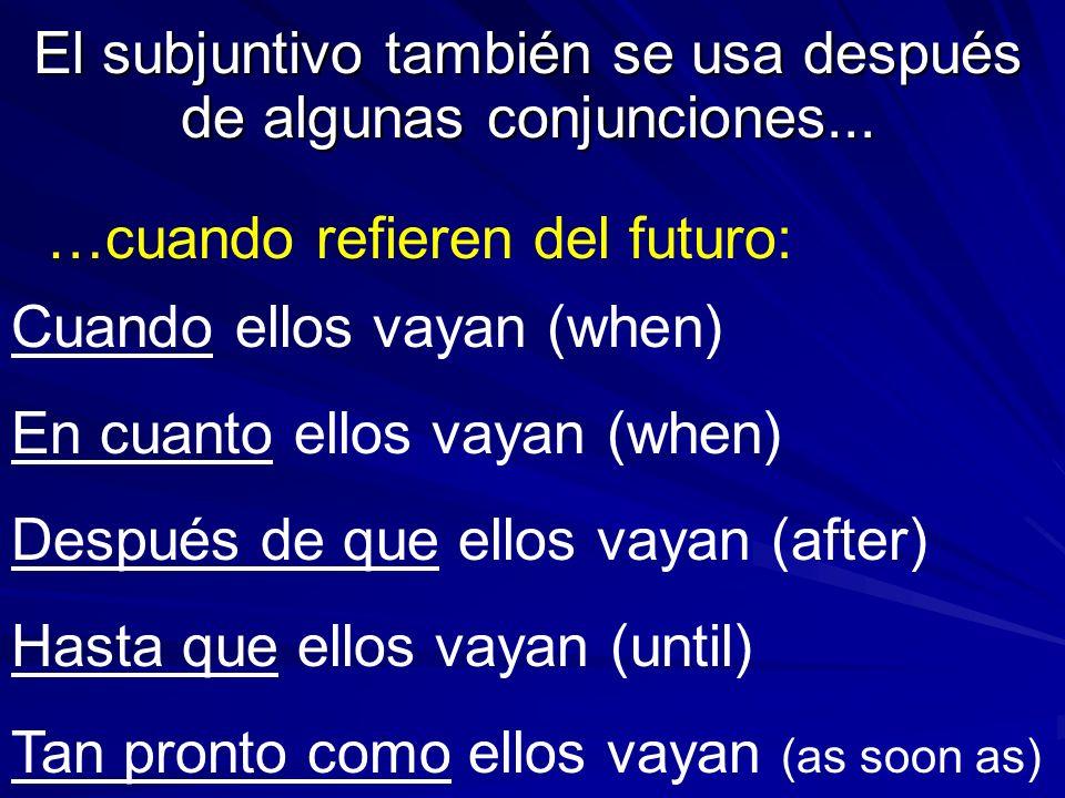 El subjuntivo también se usa después de algunas conjunciones... …cuando refieren del futuro: Cuando ellos vayan (when) En cuanto ellos vayan (when) De