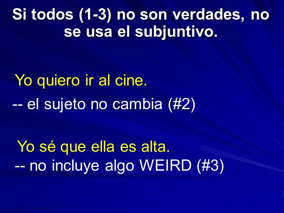 Si todos (1-3) no son verdades, no se usa el subjuntivo. Yo quiero ir al cine. -- el sujeto no cambia (#2) Yo sé que ella es alta. -- no incluye algo