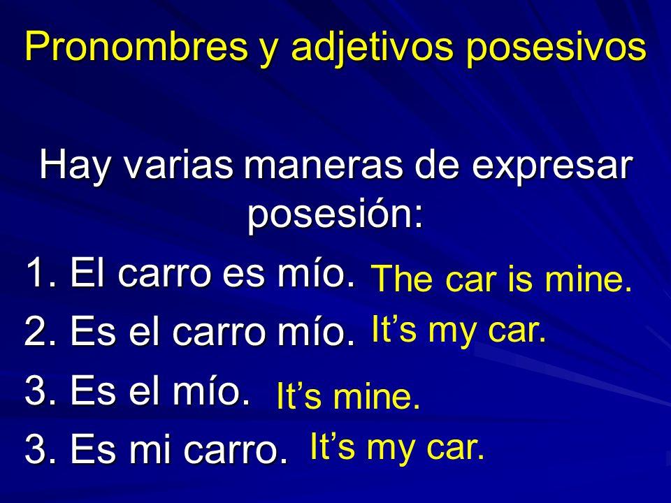 Pronombres y adjetivos posesivos Hay varias maneras de expresar posesión: 1. El carro es mío. 2. Es el carro mío. 3. Es el mío. 3. Es mi carro. The ca