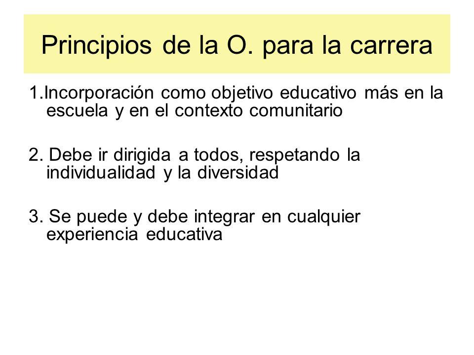 Principios de la O. para la carrera 1.Incorporación como objetivo educativo más en la escuela y en el contexto comunitario 2. Debe ir dirigida a todos