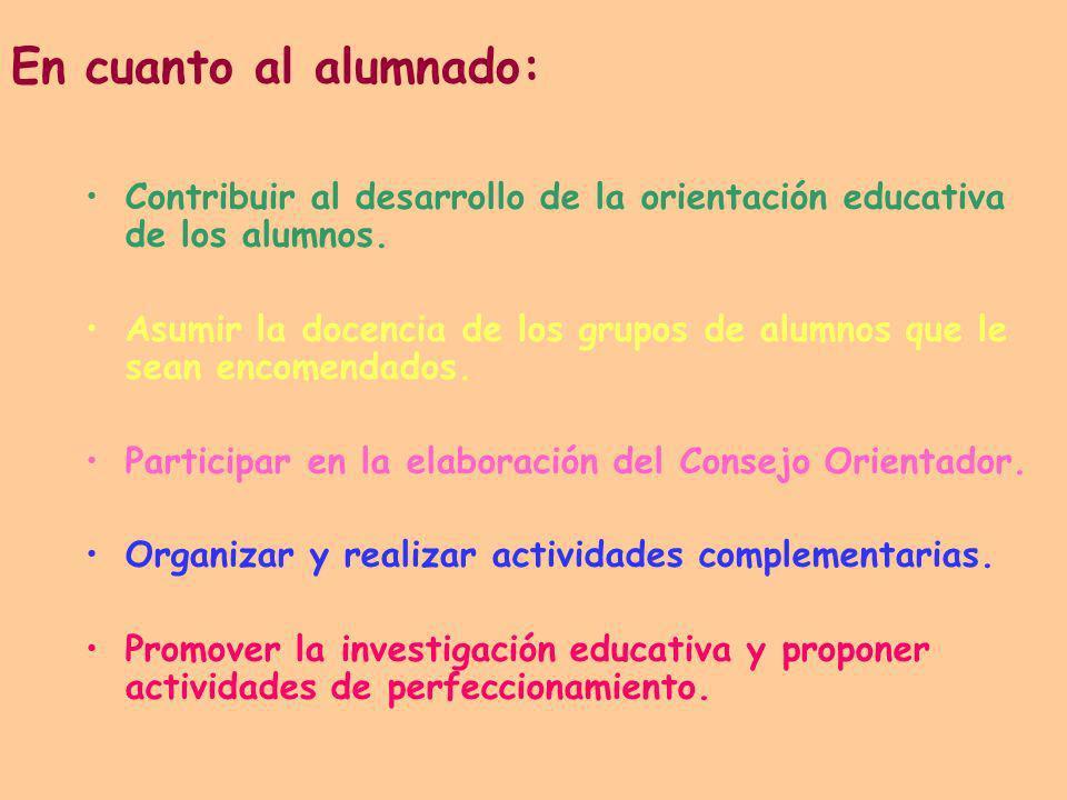 En cuanto al alumnado: Contribuir al desarrollo de la orientación educativa de los alumnos. Asumir la docencia de los grupos de alumnos que le sean en