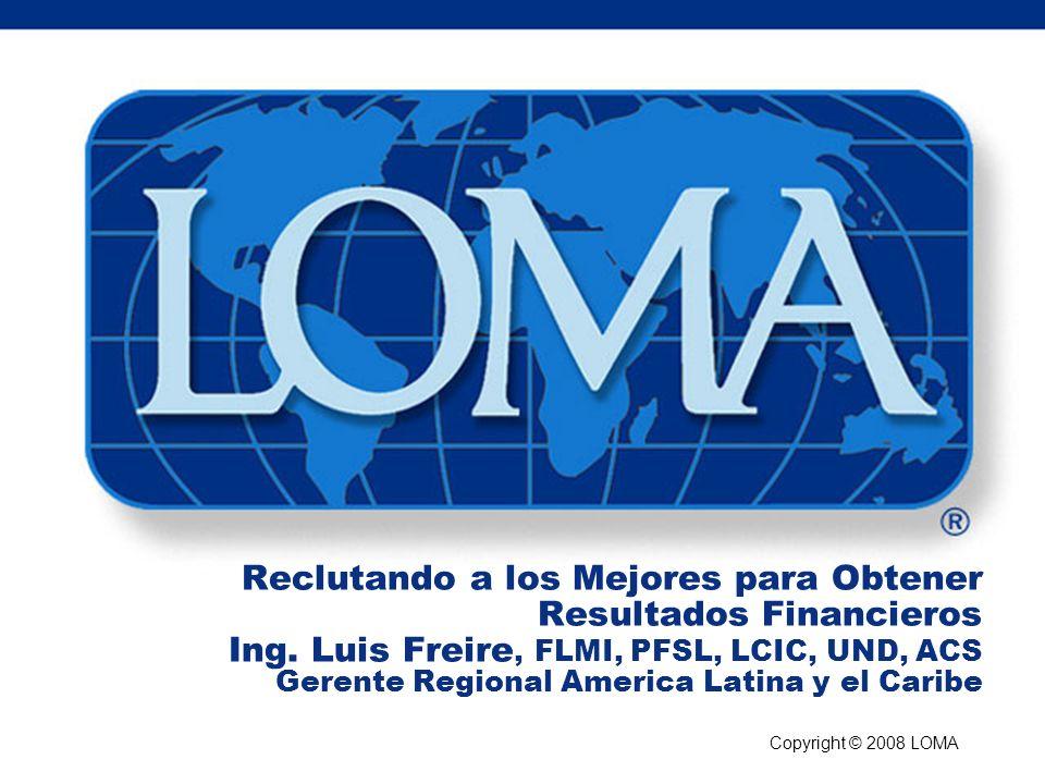 Copyright © 2008 LOMA Reclutando a los Mejores para Obtener Resultados Financieros Ing. Luis Freire, FLMI, PFSL, LCIC, UND, ACS Gerente Regional Ameri