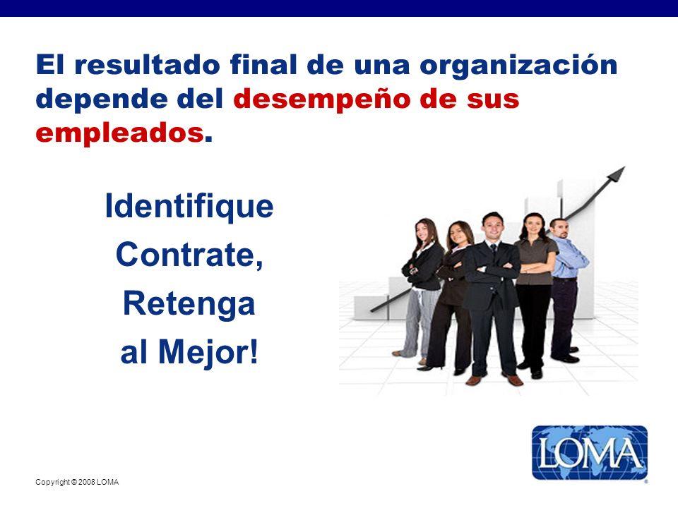 Copyright © 2008 LOMA El resultado final de una organización depende del desempeño de sus empleados. Identifique Contrate, Retenga al Mejor!