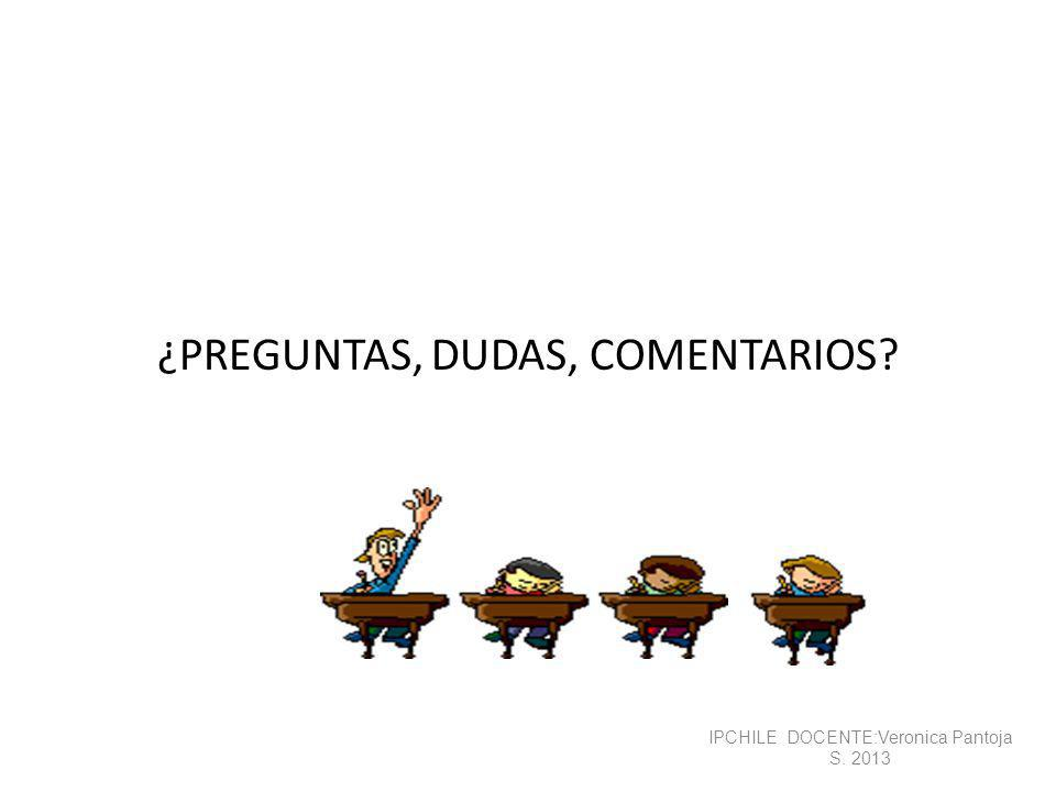 ¿PREGUNTAS, DUDAS, COMENTARIOS? IPCHILE DOCENTE:Veronica Pantoja S. 2013