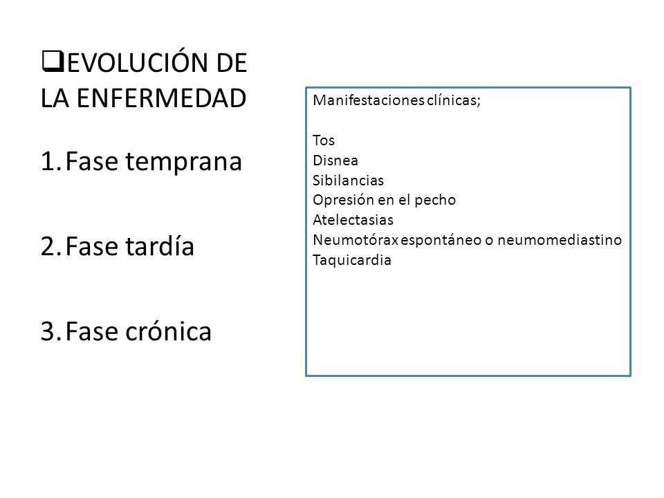 EVOLUCIÓN DE LA ENFERMEDAD 1.Fase temprana 2.Fase tardía 3.Fase crónica Manifestaciones clínicas; Tos Disnea Sibilancias Opresión en el pecho Atelecta