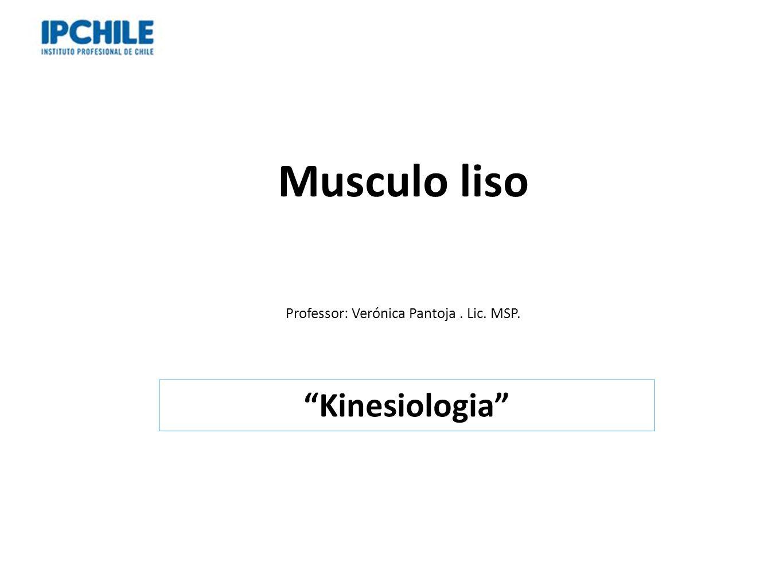 Musculo liso Professor: Verónica Pantoja. Lic. MSP. Kinesiologia