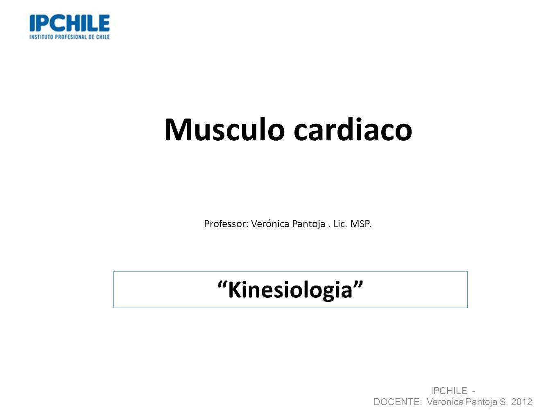 Musculo cardiaco Professor: Verónica Pantoja. Lic. MSP. Kinesiologia IPCHILE - DOCENTE: Veronica Pantoja S. 2012