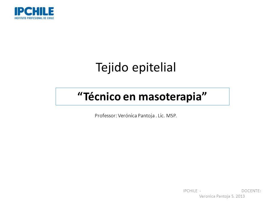 Tejido epitelial Professor: Verónica Pantoja. Lic. MSP. Técnico en masoterapia IPCHILE - DOCENTE: Veronica Pantoja S. 2013