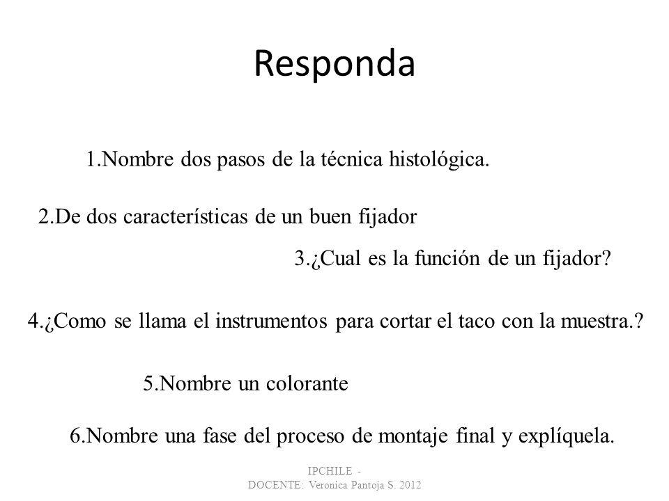 Responda IPCHILE - DOCENTE: Veronica Pantoja S. 2012 1.Nombre dos pasos de la técnica histológica. 2.De dos características de un buen fijador 3.¿Cual