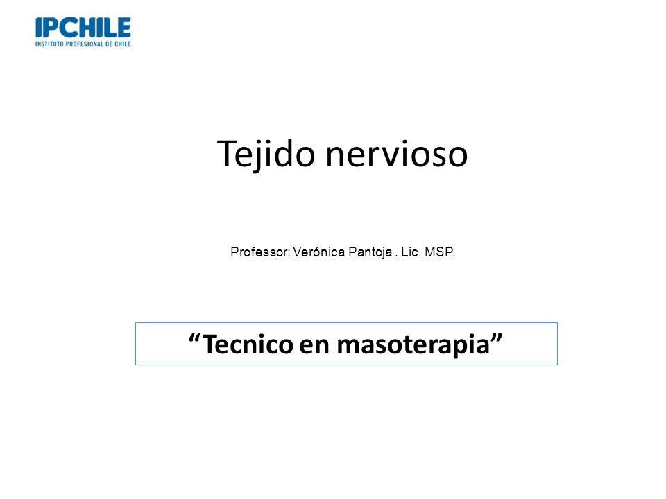 Tejido nervioso Professor: Verónica Pantoja. Lic. MSP. Tecnico en masoterapia