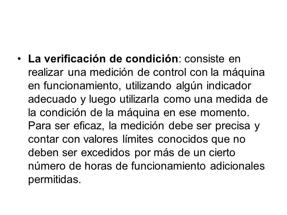 La verificación de condición: consiste en realizar una medición de control con la máquina en funcionamiento, utilizando algún indicador adecuado y luego utilizarla como una medida de la condición de la máquina en ese momento.