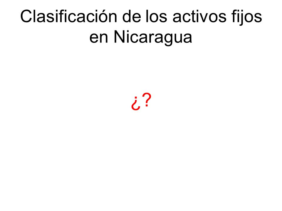 Clasificación de los activos fijos en Nicaragua ¿?